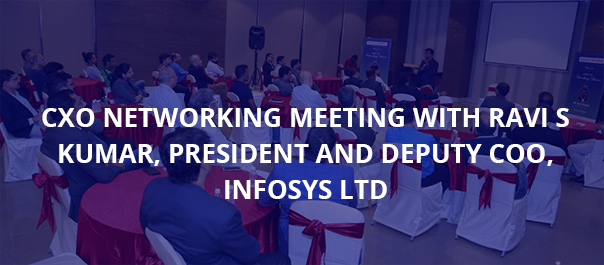 CXO Networking Meeting with Ravi S Kumar, President and Deputy COO, Infosys Ltd